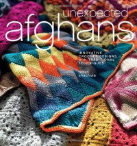 Unexpected Afghans: Innovative Crochet Designs with Traditional Techniques - Robyn Chachula