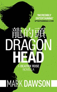 Dragon Head - A Beatrix Rose Thriller: Hong Kong Stories Volume 1 (Beatrix Rose's Hong Kong Stories Book 3) - Mark Dawson