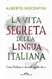 La vita segreta della lingua italiana. Come l'italiano è divenuto quello che è - Alberto Nocentini