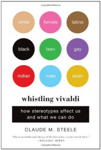 Whistling Vivaldi: How Stereotypes Affect Us and What We Can Do - Claude M. Steele