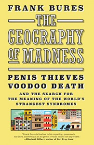 The Geography of Madness: Penis Thieves, Voodoo Death, and the Search for the Meaning of the World's Strangest Syndromes - Frank Bures