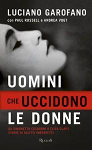 Uomini che uccidono le donne: Da Simonetta Cesaroni a Elisa Claps storie di delitti imperfetti (Saggi italiani) - Luciano Garofano