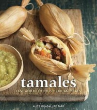 Tamales: Fast and Delicious Mexican Meals - Alice Guadalupe Tapp