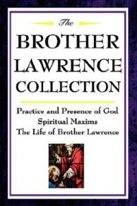 The Brother Lawrence Collection: Practice and Presence of God, Spiritual Maxims, The Life of Brother Lawrence - Brother Lawrence