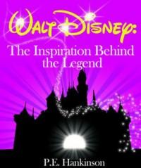 Walt Disney: The Inspiration Behind the Legend - P.E. Hankinson