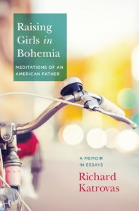 Raising Girls in Bohemia: Meditations of an American Father: A Memoir in Essays - Richard Katrovas