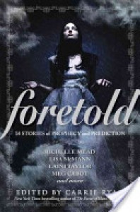Foretold: 14 Tales of Prophecy and Prediction - Diana Peterfreund, Kami Garcia, Margaret Stohl, Matt de la Pena, Simone Elkeles, Heather Brewer, Laini Taylor, Michael  Grant, Saundra Mitchell, Carrie Ryan, Lisa McMann, Malinda Lo, Richelle Mead