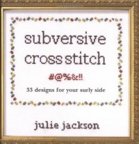 Subversive Cross Stitch: 33 Designs for Your Surly Side - Julie Jackson, Bill Milne