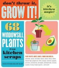 Don't Throw It, Grow It!: 68 windowsill plants from kitchen scraps - Deborah Peterson