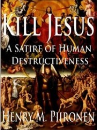 Kill Jesus A Satire of Human Destructiveness - Henry M. Piironen