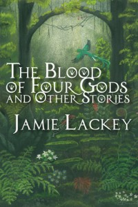 The Blood of Four Gods and Other Stories - Jamie Lackey