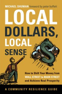 Local Dollars, Local Sense: How to Shift Your Money from Wall Street to Main Street and Achieve Real Prosperity--A Resilient Communities Guide - Michael Shuman