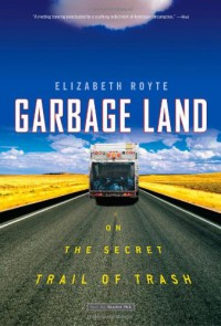 Garbage Land: On the Secret Trail of Trash - Elizabeth Royte