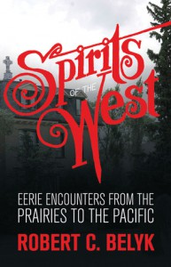 Spirits of the West: Eerie Encounters from the Prairies to the Pacific - Robert C. Belyk