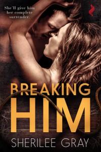 Breaking Him - Sherilee Gray