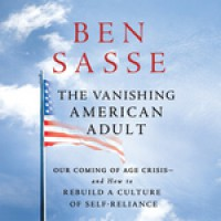 The Vanishing American Adult: Our Coming-of-Age Crisis--and How to Rebuild a Culture of Self-Reliance - Ben Sasse