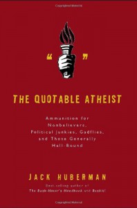 The Quotable Atheist: Ammunition for Nonbelievers, Political Junkies, Gadflies, and Those Generally Hell-Bound - Jack Huberman