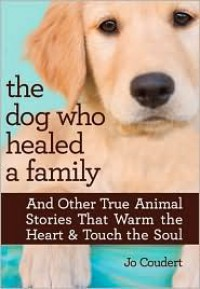 The Dog Who Healed a Family: And Other True Animal Stories That Warm the Heart & Touch the Soul - Jo Coudert