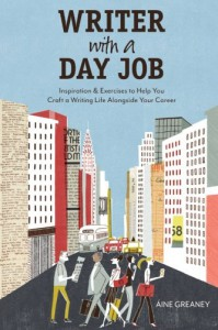 Writer with a Day Job: Inspiration & Exercises to Help You Craft a Writing Life Alongside Your Career - Áine Greaney