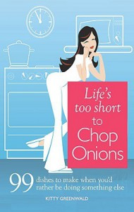 Life's Too Short to Chop Onions: 99 Dinners to Make When You'd Rather Be Doing Something Else - Kitty Greenwald