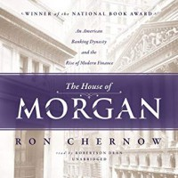 The House of Morgan: An American Banking Dynasty and the Rise of Modern Finance - Robertson Dean, Ron Chernow, Inc. Blackstone Audio,  Inc.