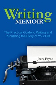 Writing Memoir: The Practical Guide to Writing and Publishing the Story of Your Life - Jerry Payne