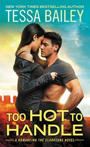 Too Hot to Handle (Romancing the Clarksons) - Tessa Bailey