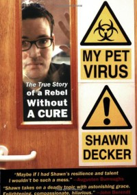 My Pet Virus: The True Story of a Rebel Without a Cure - Shawn Decker