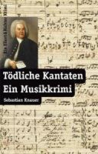 Tödliche Kantaten ein Musikkrimi - Sebastian Knauer