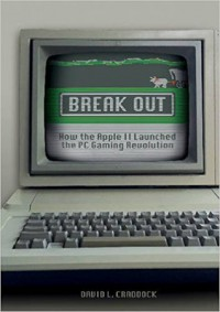 Break Out: How the Apple II Launched the PC Gaming Revolution  - David Craddock
