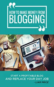 How to Make Money From Blogging: Start A Profitable Blog and Replace Your Day Job (Blogging for Profit Book 1) - Liam Price