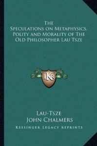 The speculations on metaphysics, polity, and morality, of ... Lau-Tsze, tr ... - Laozi