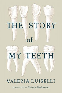 The Story of My Teeth - Christina MacSweeney, Valeria Luiselli