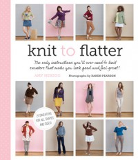 Knit to Flatter: The Only Instructions You'll Ever Need to Knit Sweaters That Make You Look Good and Feel Great! - Amy  Herzog