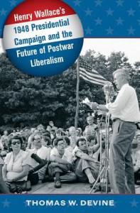 Henry Wallace's 1948 Presidential Campaign and the Future of Postwar Liberalism - Thomas W Devine
