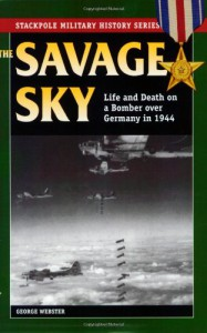 Savage Sky: Life and Death on a Bomber over Germany in 1944 (Stackpole Military History Series) - George Webster