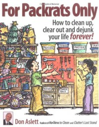 For Packrats Only: How to Clean Up, Clear Out, and Dejunk Your Life Forever - Don Aslett