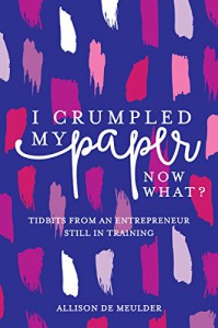 I Crumpled My Paper, Now What?: Tidbits From An Entrepreneur Still In Training - Allison De Meulder
