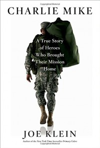 Charlie Mike: A True Story of Heroes Who Brought Their Mission Home - Joe Klein