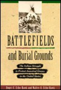 Battlefields and Burial Grounds: The Indian Struggle to Protect Ancestral Graves in the U.S - Roger C. Echo-Hawk