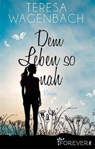 Dem Leben so nah: Roman - Teresa Wagenbach