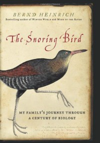 The Snoring Bird: My Family's Journey Through a Century of Biology - Bernd Heinrich