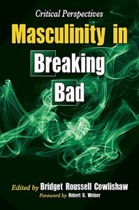 Masculinity in Breaking Bad: Critical Perspectives - Bridget R. Cowlishaw, Foreword by Robert G. Weiner, Bridget R. Cowlishaw
