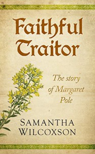 Faithful Traitor: The Story of Margaret Pole - Samantha Wilcoxson