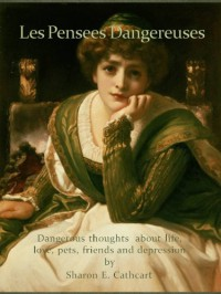 Les Pensees Dangereuses: Dangerous thoughts about life, love, pets, friends and depression - Sharon E. Cathcart