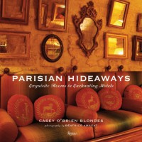 Parisian Hideaways: Exquisite Rooms in Enchanting Hotels - Casey O'Brien Blondes, Beatrice Amagat