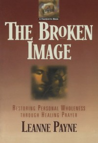 Broken Image, The: Restoring Personal Wholeness through Healing Prayer - Leanne Payne