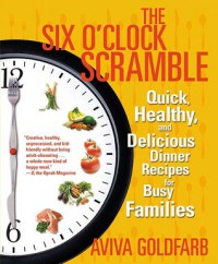 The Six O'Clock Scramble: Quick, Healthy, and Delicious Dinner Recipes for Busy Families - Aviva Goldfarb