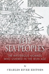 The Sea Peoples: The Mysterious Nomads Who Ushered in the Iron Age - Charles River Editors