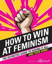 How to Win at Feminism: The Definitive Guide to Having It All—And Then Some! - Sarah Pappalardo, Reductress, Anna Drezen, Dr Elizabeth Newell Berglund